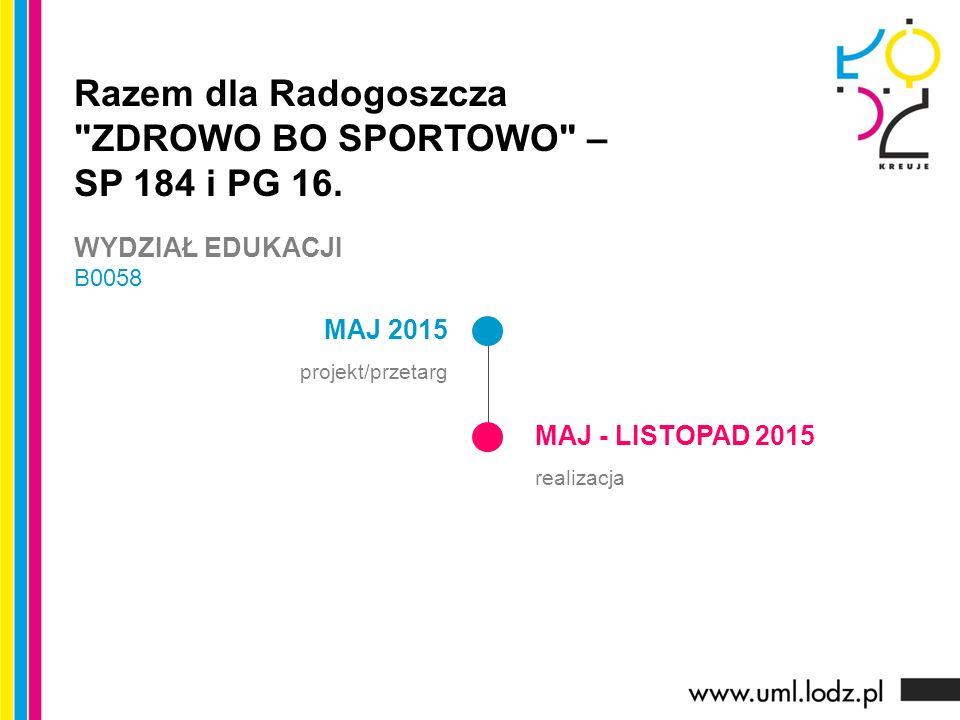 MAJ 2015 projekt/przetarg MAJ - LISTOPAD 2015 realizacja Razem dla Radogoszcza ZDROWO BO SPORTOWO – SP 184 i PG 16.