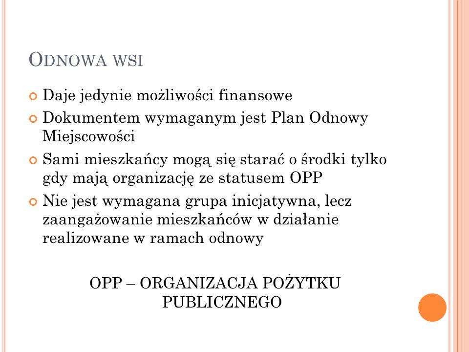 O DNOWA WSI Daje jedynie możliwości finansowe Dokumentem wymaganym jest Plan Odnowy Miejscowości Sami mieszkańcy mogą się starać o środki tylko gdy mają organizację ze statusem OPP Nie jest wymagana grupa inicjatywna, lecz zaangażowanie mieszkańców w działanie realizowane w ramach odnowy OPP – ORGANIZACJA POŻYTKU PUBLICZNEGO