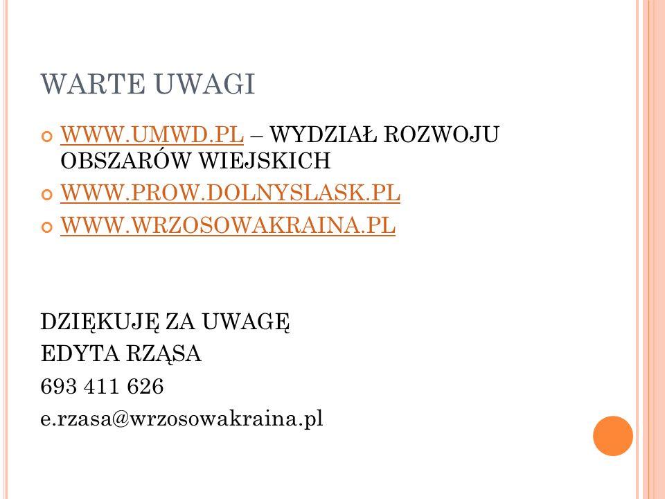 WARTE UWAGI WWW.UMWD.PLWWW.UMWD.PL – WYDZIAŁ ROZWOJU OBSZARÓW WIEJSKICH WWW.PROW.DOLNYSLASK.PL WWW.WRZOSOWAKRAINA.PL DZIĘKUJĘ ZA UWAGĘ EDYTA RZĄSA 693 411 626 e.rzasa@wrzosowakraina.pl