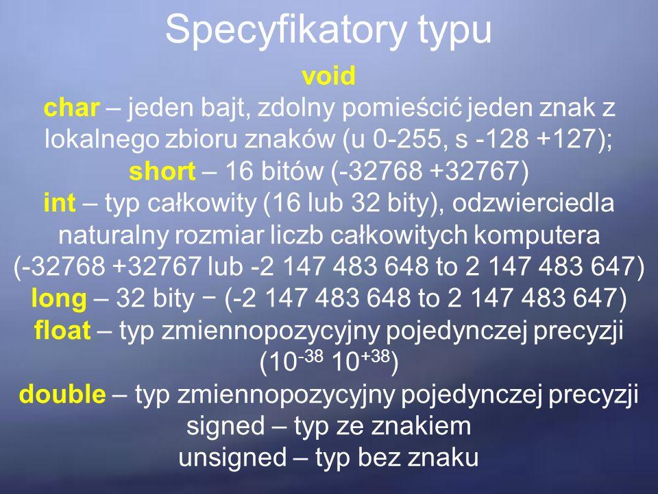 Specyfikatory typu void char – jeden bajt, zdolny pomieścić jeden znak z lokalnego zbioru znaków (u 0-255, s -128 +127); short – 16 bitów (-32768 +32767) int – typ całkowity (16 lub 32 bity), odzwierciedla naturalny rozmiar liczb całkowitych komputera (-32768 +32767 lub -2 147 483 648 to 2 147 483 647) long – 32 bity − (-2 147 483 648 to 2 147 483 647) float – typ zmiennopozycyjny pojedynczej precyzji (10 -38 10 +38 ) double – typ zmiennopozycyjny pojedynczej precyzji signed – typ ze znakiem unsigned – typ bez znaku