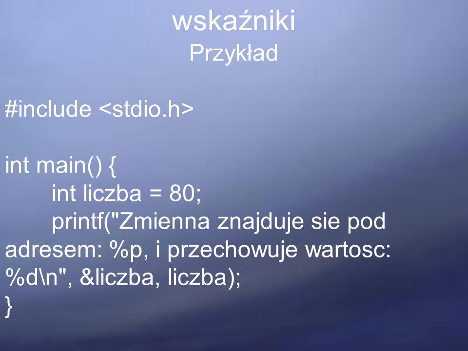 wskaźniki Przykład #include int main() { int liczba = 80; printf( Zmienna znajduje sie pod adresem: %p, i przechowuje wartosc: %d\n , &liczba, liczba); }