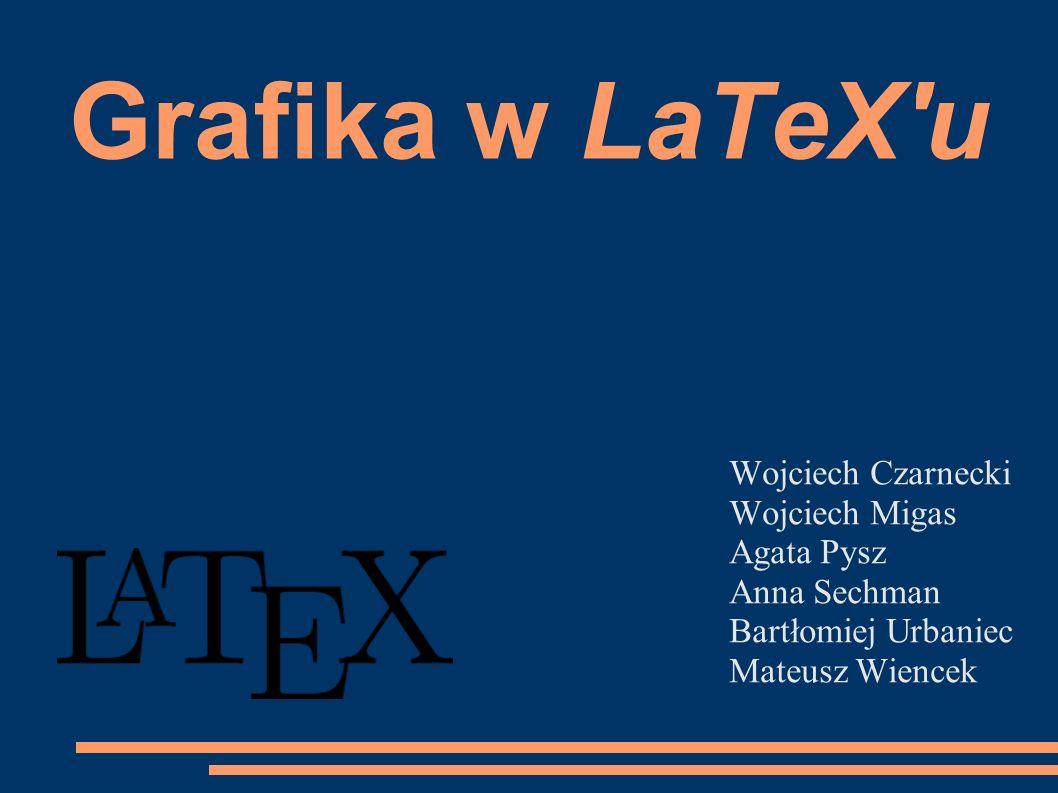 Grafika w LaTeX'u Wojciech Czarnecki Wojciech Migas Agata Pysz Anna Sechman Bartłomiej Urbaniec Mateusz Wiencek