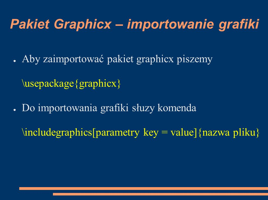 Pakiet Graphicx – importowanie grafiki ● Aby zaimportować pakiet graphicx piszemy \usepackage{graphicx} ● Do importowania grafiki słuzy komenda \includegraphics[parametry key = value]{nazwa pliku}