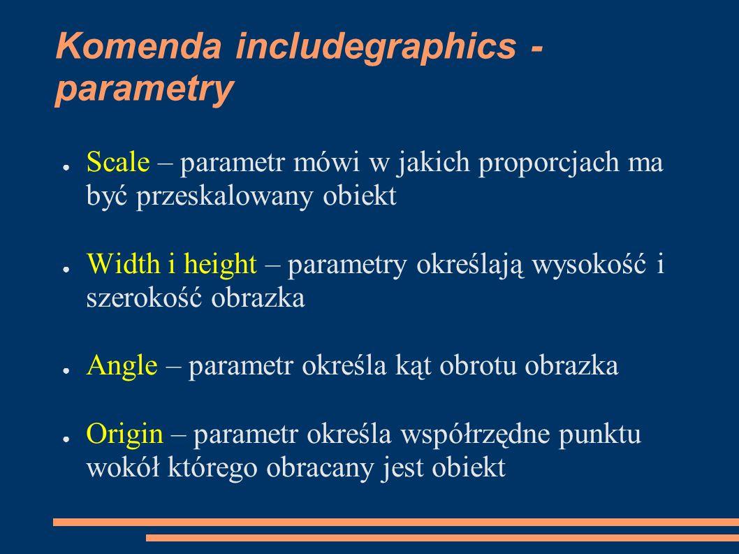 Komenda includegraphics - parametry ● Scale – parametr mówi w jakich proporcjach ma być przeskalowany obiekt ● Width i height – parametry określają wy