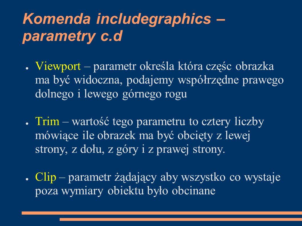 Komenda includegraphics – parametry c.d ● Viewport – parametr określa która częśc obrazka ma być widoczna, podajemy współrzędne prawego dolnego i lewe