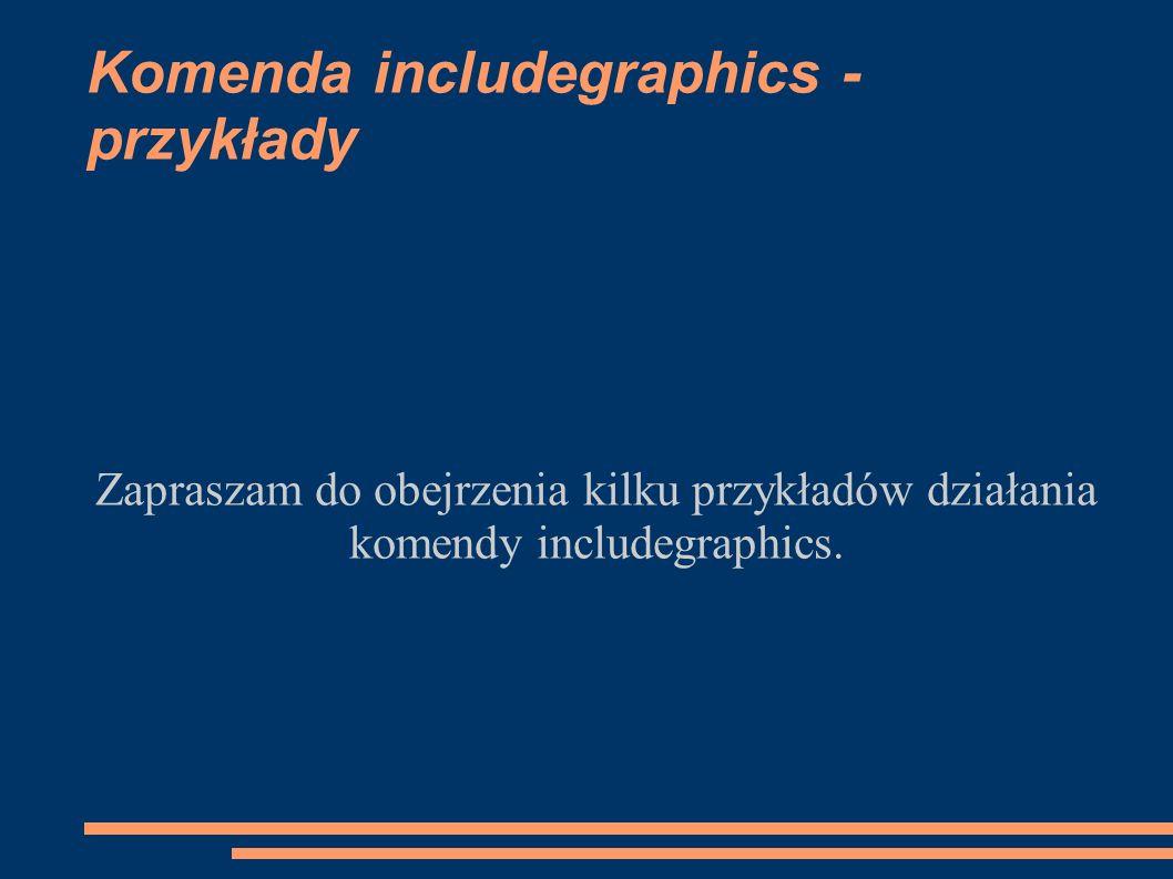 Komenda includegraphics - przykłady Zapraszam do obejrzenia kilku przykładów działania komendy includegraphics.