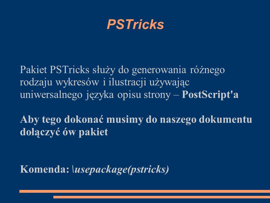 PSTricks Pakiet PSTricks służy do generowania różnego rodzaju wykresów i ilustracji używając uniwersalnego języka opisu strony – PostScript'a Aby tego