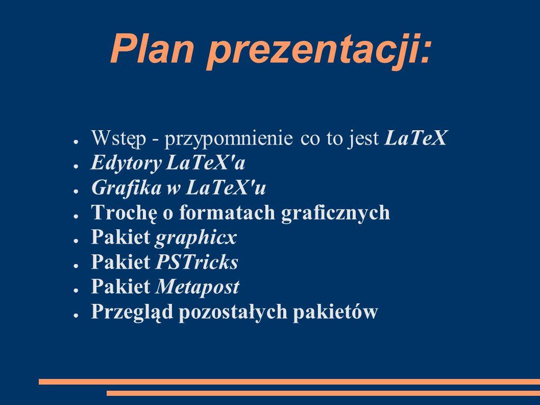 Plan prezentacji: ● Wstęp - przypomnienie co to jest LaTeX ● Edytory LaTeX'a ● Grafika w LaTeX'u ● Trochę o formatach graficznych ● Pakiet graphicx ●