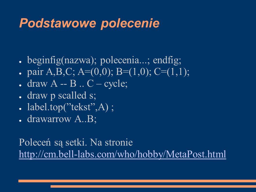 Podstawowe polecenie ● beginfig(nazwa); polecenia...; endfig; ● pair A,B,C; A=(0,0); B=(1,0); C=(1,1); ● draw A -- B.. C – cycle; ● draw p scalled s;