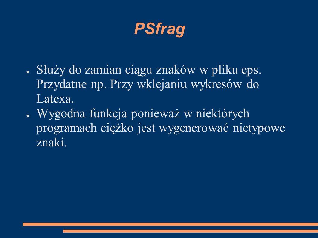 PSfrag ● Służy do zamian ciągu znaków w pliku eps. Przydatne np. Przy wklejaniu wykresów do Latexa. ● Wygodna funkcja ponieważ w niektórych programach