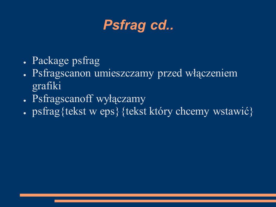 Psfrag cd.. ● Package psfrag ● Psfragscanon umieszczamy przed włączeniem grafiki ● Psfragscanoff wyłączamy ● psfrag{tekst w eps}{tekst który chcemy ws