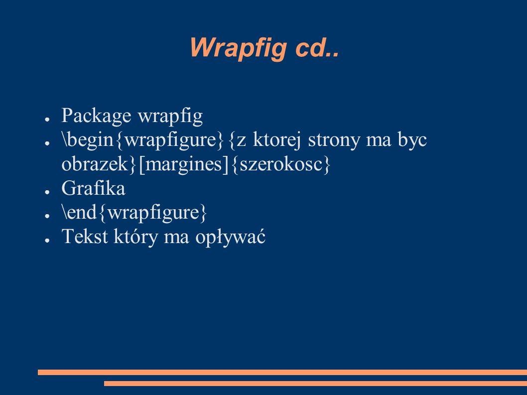 Wrapfig cd.. ● Package wrapfig ● \begin{wrapfigure}{z ktorej strony ma byc obrazek}[margines]{szerokosc} ● Grafika ● \end{wrapfigure} ● Tekst który ma