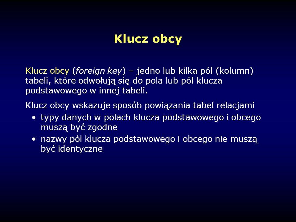 Klucz obcy Klucz obcy (foreign key) – jedno lub kilka pól (kolumn) tabeli, które odwołują się do pola lub pól klucza podstawowego w innej tabeli.