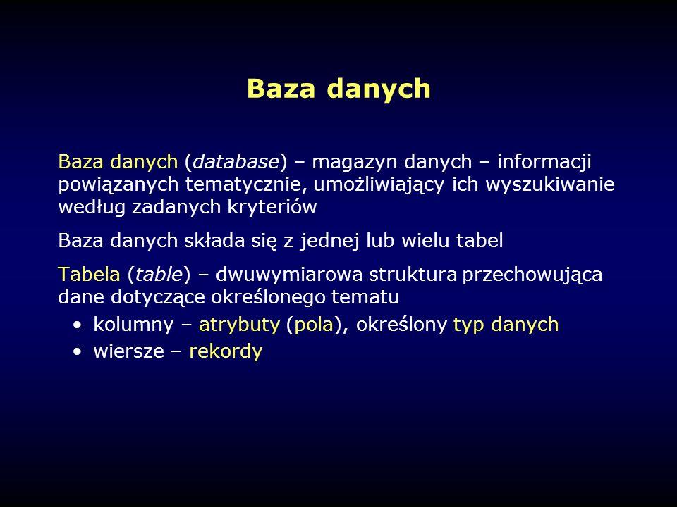 Baza danych Baza danych (database) – magazyn danych – informacji powiązanych tematycznie, umożliwiający ich wyszukiwanie według zadanych kryteriów Baza danych składa się z jednej lub wielu tabel Tabela (table) – dwuwymiarowa struktura przechowująca dane dotyczące określonego tematu kolumny – atrybuty (pola), określony typ danych wiersze – rekordy
