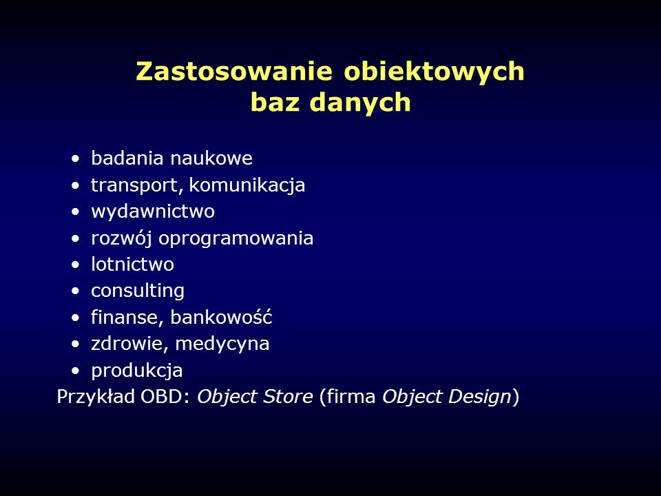Zastosowanie obiektowych baz danych badania naukowe transport, komunikacja wydawnictwo rozwój oprogramowania lotnictwo consulting finanse, bankowość zdrowie, medycyna produkcja Przykład OBD: Object Store (firma Object Design)
