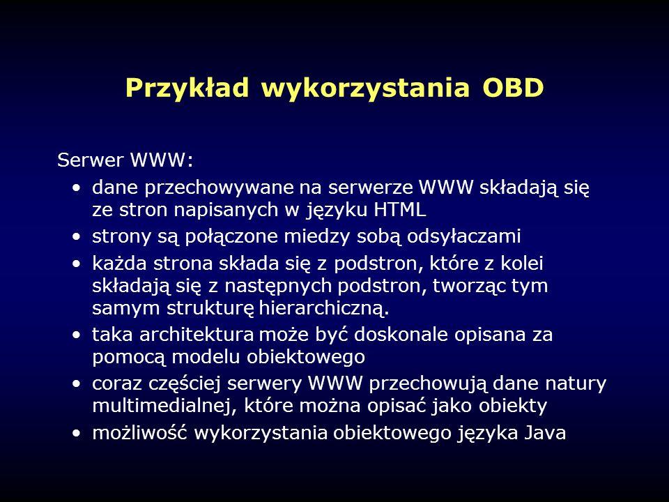 Przykład wykorzystania OBD Serwer WWW: dane przechowywane na serwerze WWW składają się ze stron napisanych w języku HTML strony są połączone miedzy sobą odsyłaczami każda strona składa się z podstron, które z kolei składają się z następnych podstron, tworząc tym samym strukturę hierarchiczną.