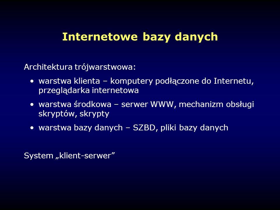 """Internetowe bazy danych Architektura trójwarstwowa: warstwa klienta – komputery podłączone do Internetu, przeglądarka internetowa warstwa środkowa – serwer WWW, mechanizm obsługi skryptów, skrypty warstwa bazy danych – SZBD, pliki bazy danych System """"klient-serwer"""