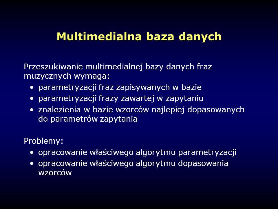 Multimedialna baza danych Przeszukiwanie multimedialnej bazy danych fraz muzycznych wymaga: parametryzacji fraz zapisywanych w bazie parametryzacji frazy zawartej w zapytaniu znalezienia w bazie wzorców najlepiej dopasowanych do parametrów zapytania Problemy: opracowanie właściwego algorytmu parametryzacji opracowanie właściwego algorytmu dopasowania wzorców