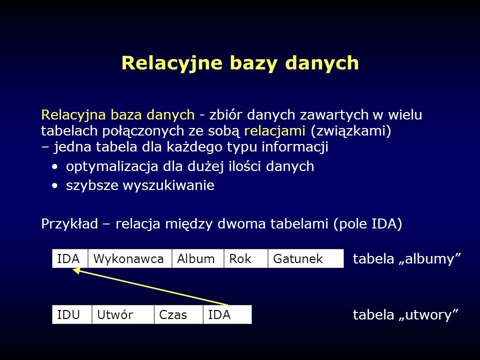 """Relacyjne bazy danych Relacyjna baza danych - zbiór danych zawartych w wielu tabelach połączonych ze sobą relacjami (związkami) – jedna tabela dla każdego typu informacji optymalizacja dla dużej ilości danych szybsze wyszukiwanie Przykład – relacja między dwoma tabelami (pole IDA) IDAWykonawcaAlbumRokGatunek IDUUtwórCzasIDA tabela """"albumy tabela """"utwory"""
