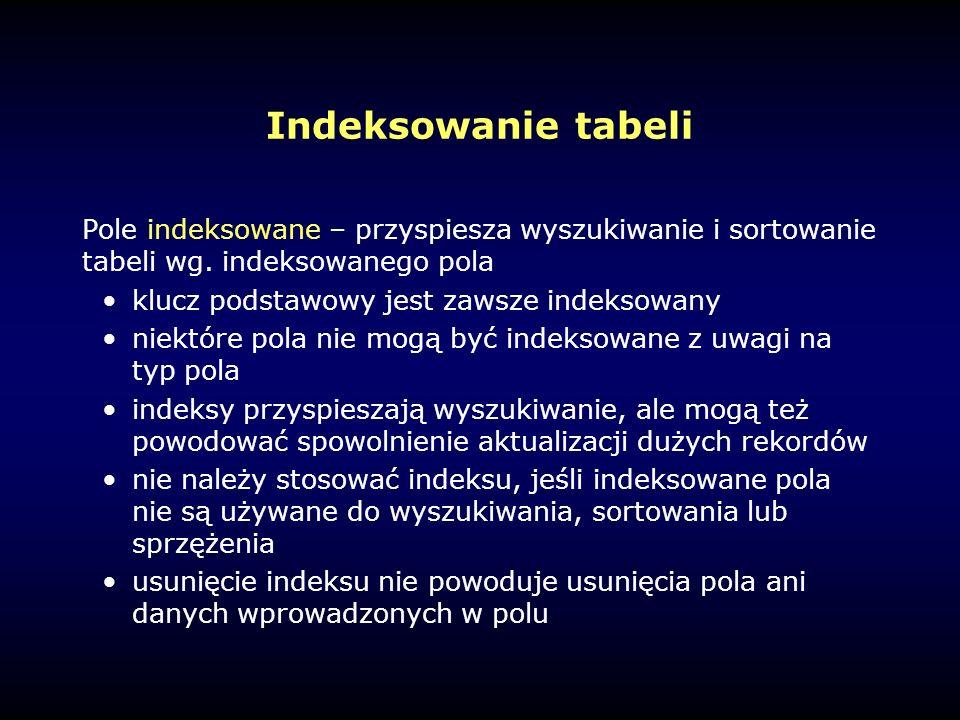 Indeksowanie tabeli Pole indeksowane – przyspiesza wyszukiwanie i sortowanie tabeli wg.