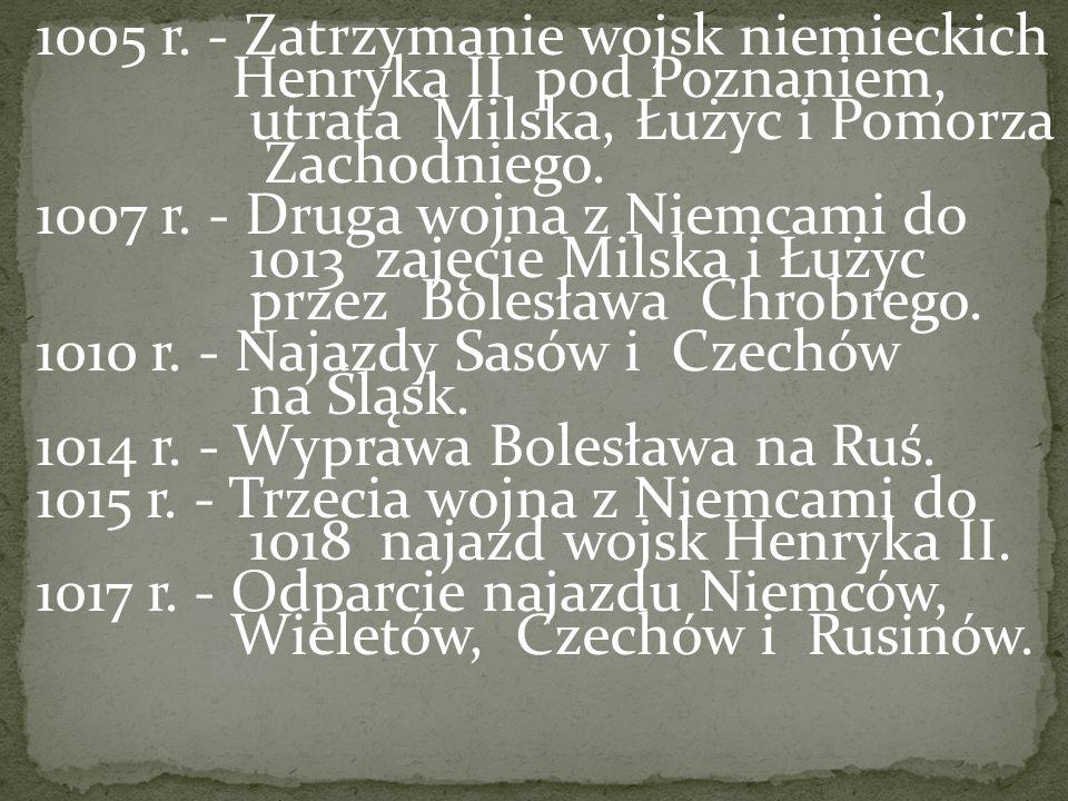 1005 r. - Zatrzymanie wojsk niemieckich Henryka II pod Poznaniem, utrata Milska, Łużyc i Pomorza Zachodniego. 1007 r. - Druga wojna z Niemcami do 1013