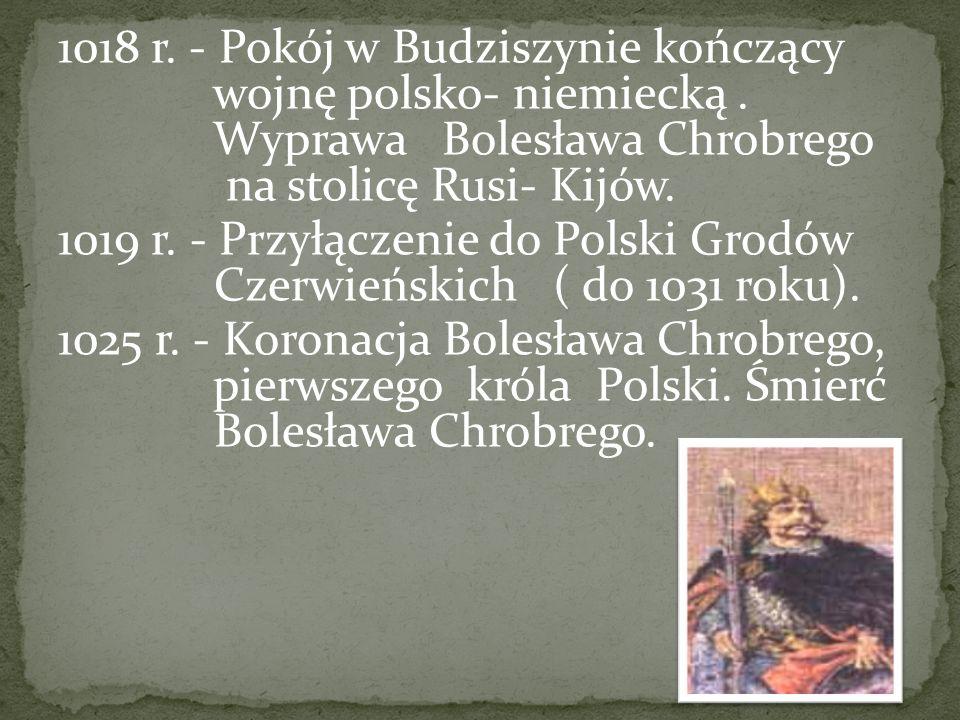 1018 r. - Pokój w Budziszynie kończący wojnę polsko- niemiecką. Wyprawa Bolesława Chrobrego na stolicę Rusi- Kijów. 1019 r. - Przyłączenie do Polski G