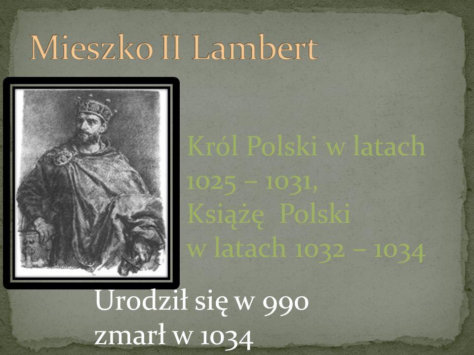 Król Polski w latach 1025 – 1031, Książę Polski w latach 1032 – 1034 Urodził się w 990 zmarł w 1034