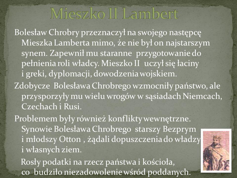 Bolesław Chrobry przeznaczył na swojego następcę Mieszka Lamberta mimo, że nie był on najstarszym synem. Zapewnił mu staranne przygotowanie do pełnien