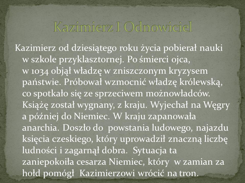 Kazimierz od dziesiątego roku życia pobierał nauki w szkole przyklasztornej. Po śmierci ojca, w 1034 objął władzę w zniszczonym kryzysem państwie. Pró