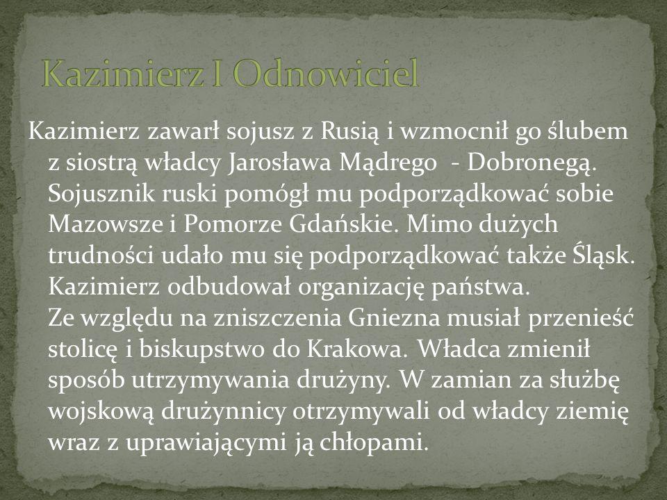 Kazimierz zawarł sojusz z Rusią i wzmocnił go ślubem z siostrą władcy Jarosława Mądrego - Dobronegą. Sojusznik ruski pomógł mu podporządkować sobie Ma