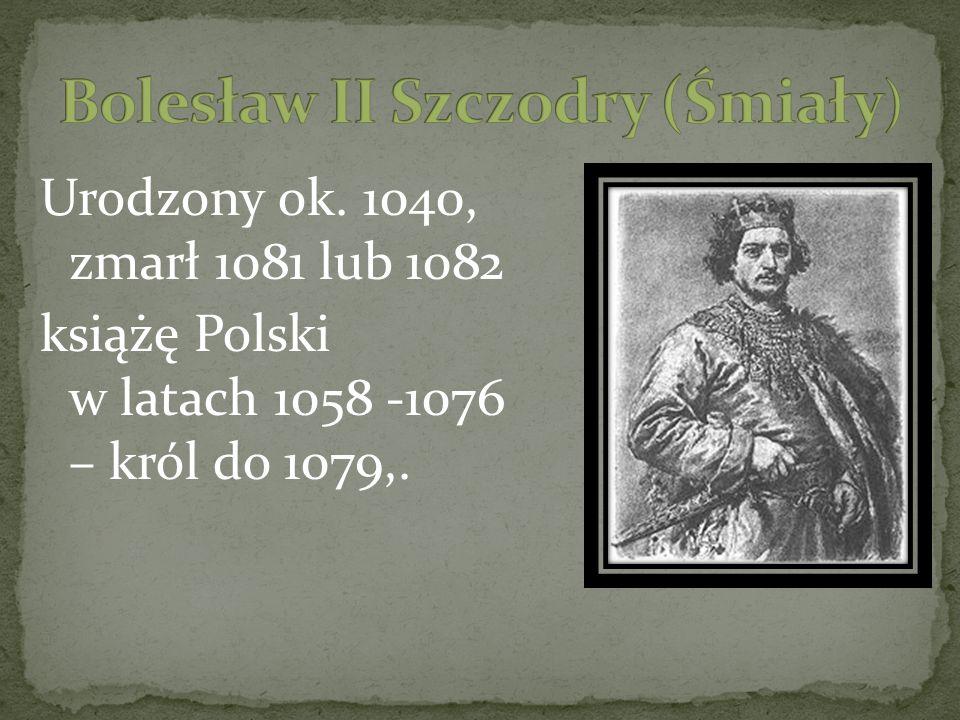 Urodzony ok. 1040, zmarł 1081 lub 1082 książę Polski w latach 1058 -1076 – król do 1079,.