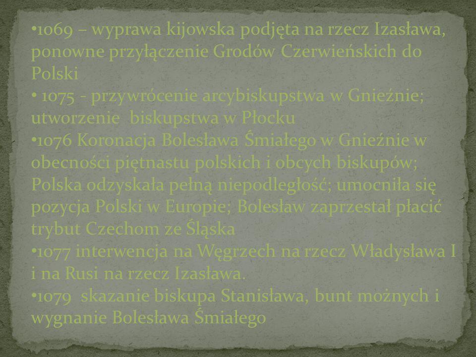 1069 – wyprawa kijowska podjęta na rzecz Izasława, ponowne przyłączenie Grodów Czerwieńskich do Polski 1075 - przywrócenie arcybiskupstwa w Gnieźnie;