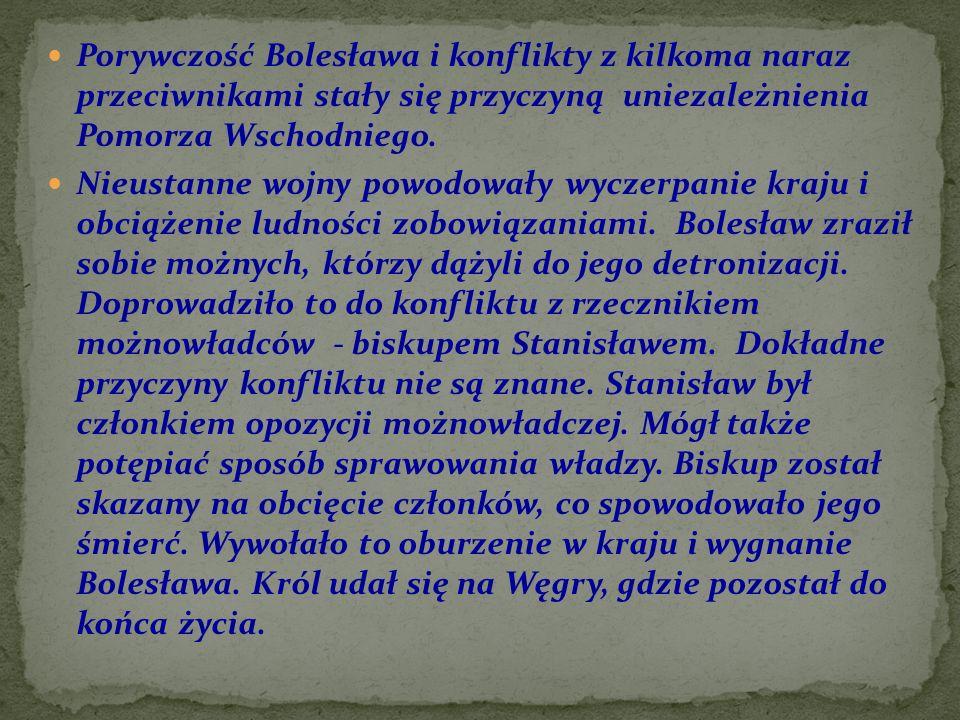 Porywczość Bolesława i konflikty z kilkoma naraz przeciwnikami stały się przyczyną uniezależnienia Pomorza Wschodniego. Nieustanne wojny powodowały wy