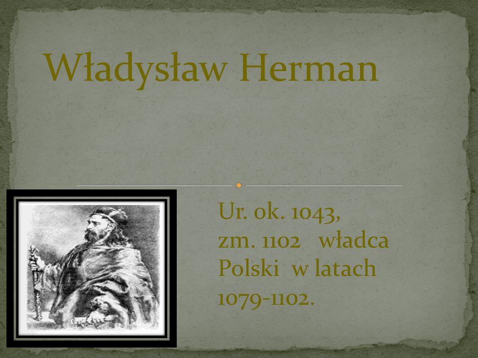 Władysław Herman Ur. ok. 1043, zm. 1102 władca Polski w latach 1079-1102.