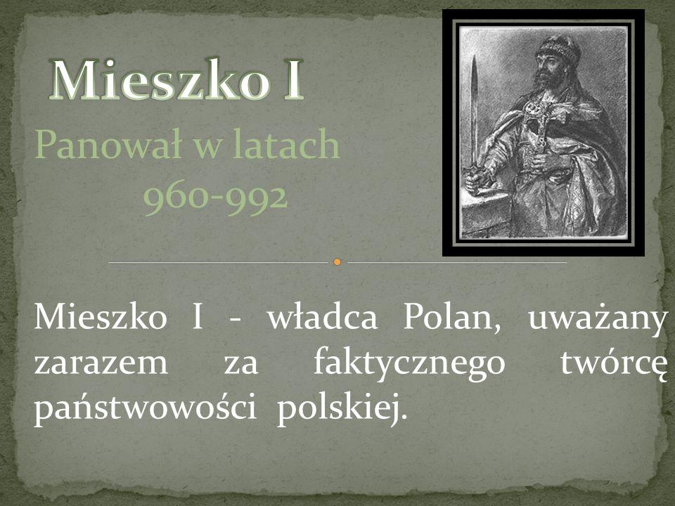 Panował w latach 960-992 Mieszko I - władca Polan, uważany zarazem za faktycznego twórcę państwowości polskiej.
