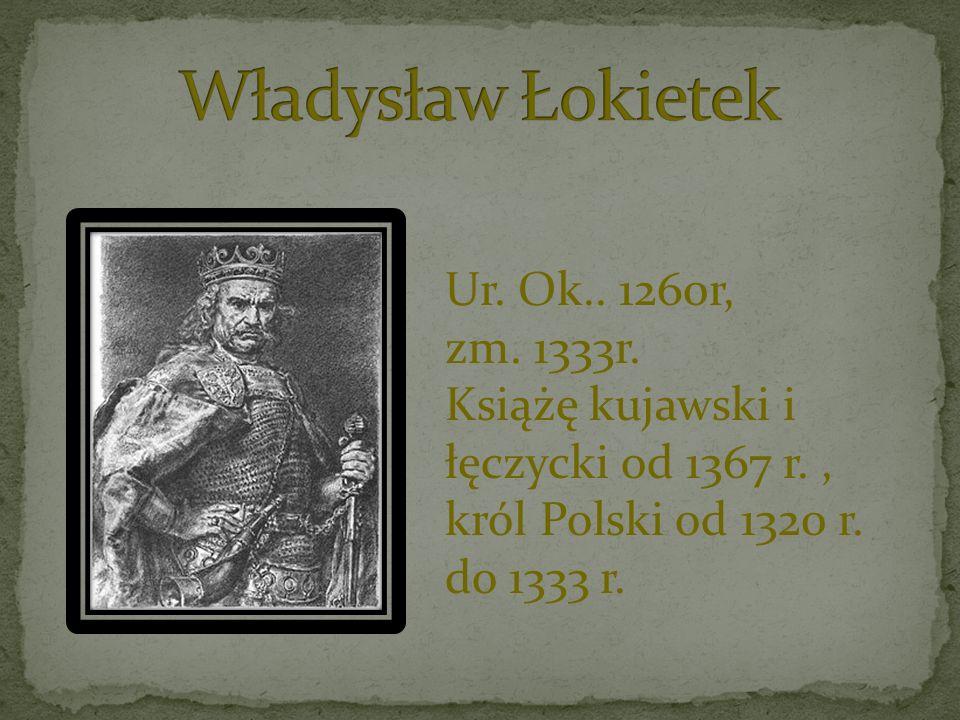 Ur. Ok.. 1260r, zm. 1333r. Książę kujawski i łęczycki od 1367 r., król Polski od 1320 r. do 1333 r.