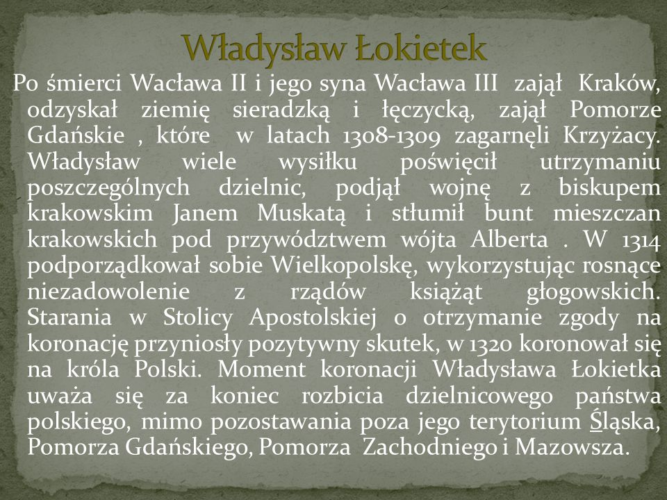 Po śmierci Wacława II i jego syna Wacława III zajął Kraków, odzyskał ziemię sieradzką i łęczycką, zajął Pomorze Gdańskie, które w latach 1308-1309 zag