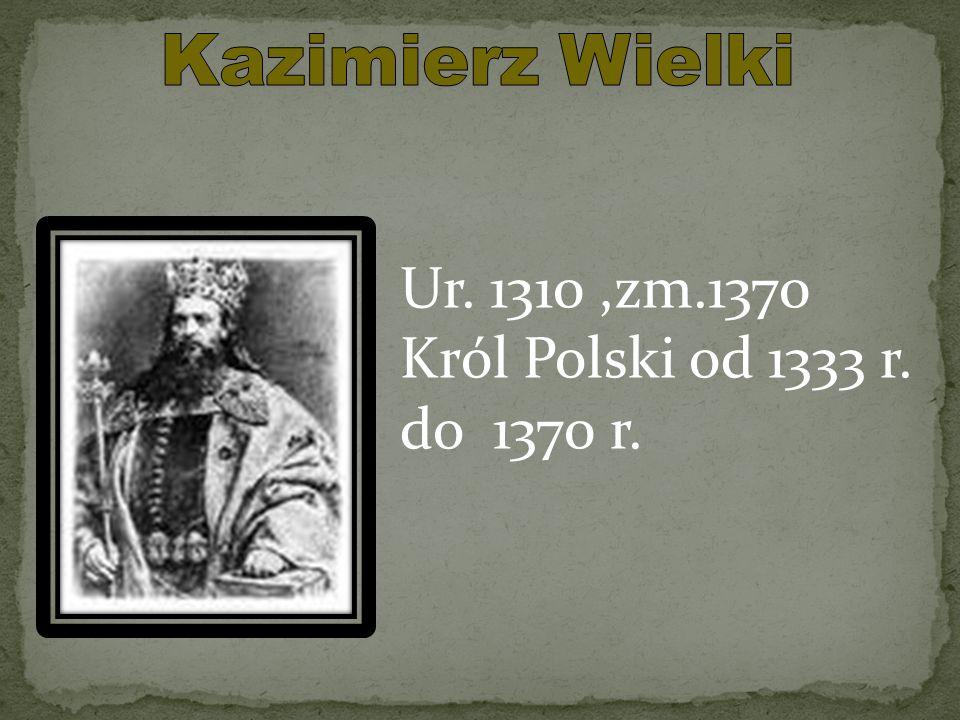 Ur. 1310,zm.1370 Król Polski od 1333 r. do 1370 r.