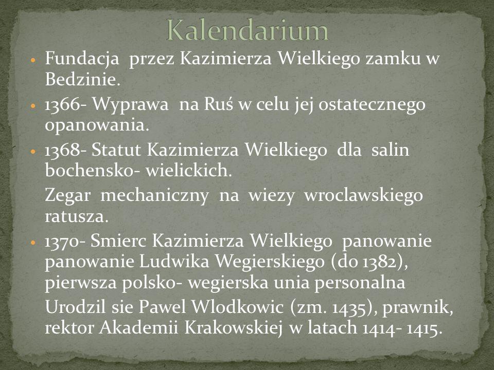 Fundacja przez Kazimierza Wielkiego zamku w Bedzinie. 1366- Wyprawa na Ruś w celu jej ostatecznego opanowania. 1368- Statut Kazimierza Wielkiego dla s