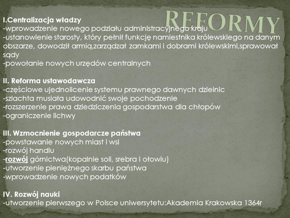 I.Centralizacja władzy -wprowadzenie nowego podziału administracyjnego kraju -ustanowienie starosty, który pełnił funkcję namiestnika królewskiego na