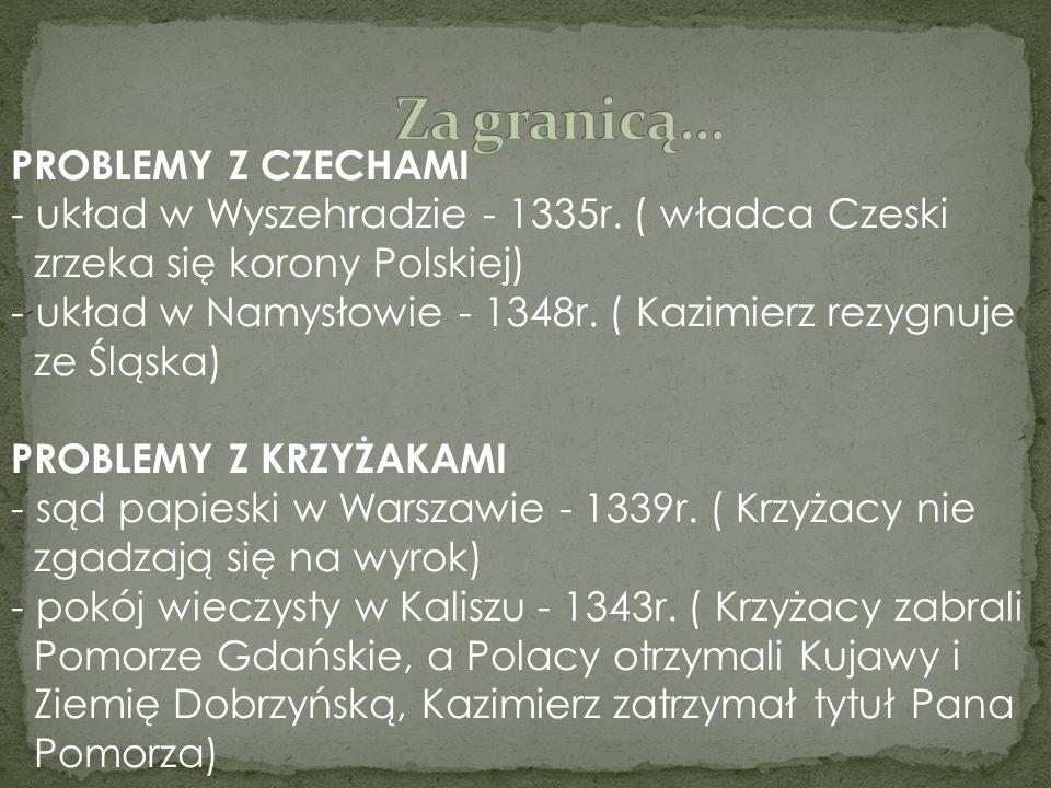 PROBLEMY Z CZECHAMI - układ w Wyszehradzie - 1335r. ( władca Czeski zrzeka się korony Polskiej) - układ w Namysłowie - 1348r. ( Kazimierz rezygnuje ze