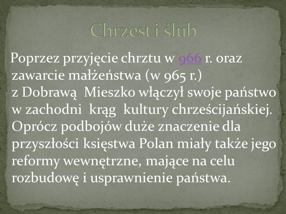Poprzez przyjęcie chrztu w 966 r. oraz zawarcie małżeństwa (w 965 r.) z Dobrawą Mieszko włączył swoje państwo w zachodni krąg kultury chrześcijańskiej