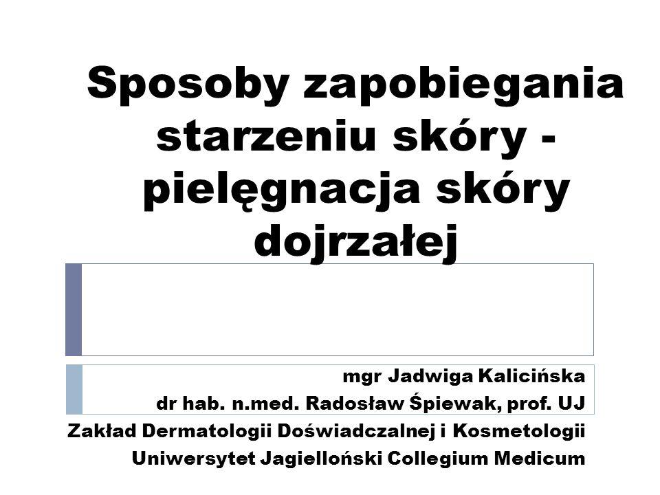 Sposoby zapobiegania starzeniu skóry - pielęgnacja skóry dojrzałej mgr Jadwiga Kalicińska dr hab. n.med. Radosław Śpiewak, prof. UJ Zakład Dermatologi