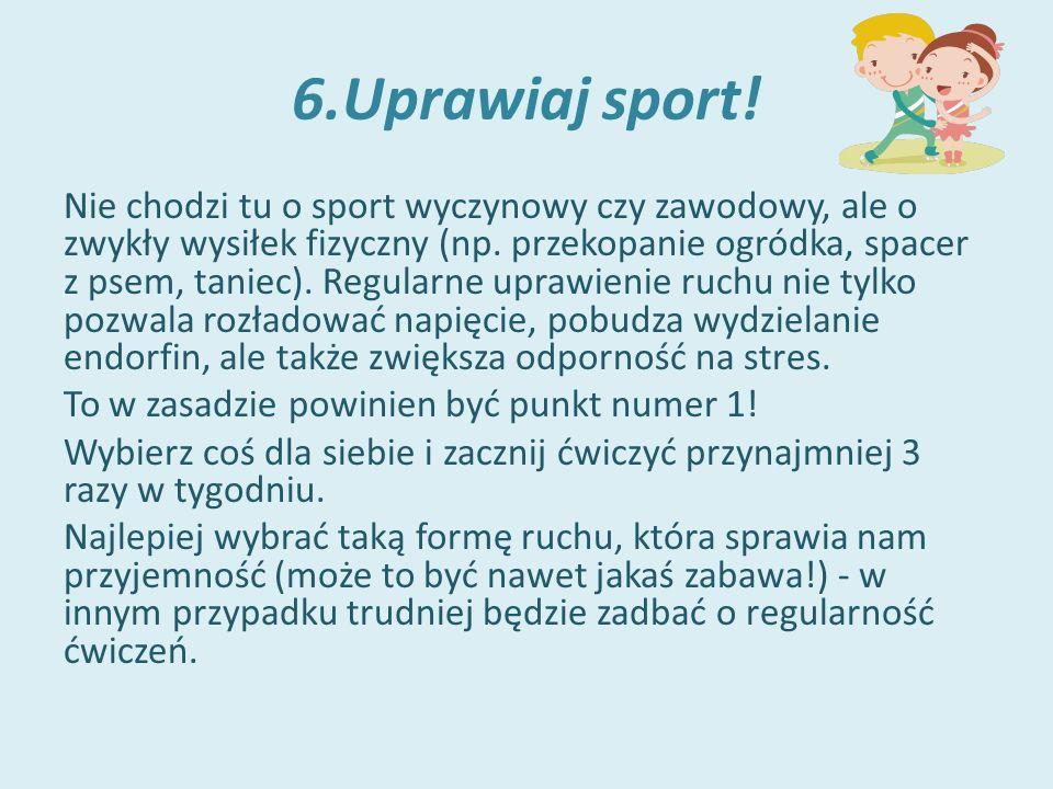 6.Uprawiaj sport. Nie chodzi tu o sport wyczynowy czy zawodowy, ale o zwykły wysiłek fizyczny (np.