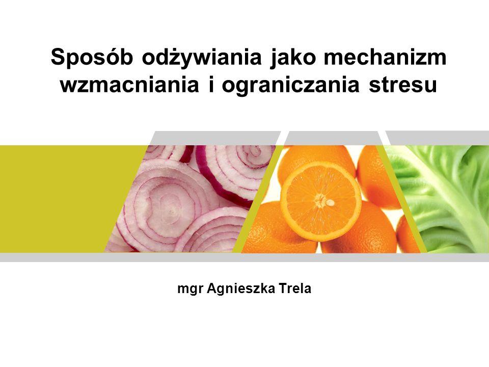 Sposób odżywiania jako mechanizm wzmacniania i ograniczania stresu mgr Agnieszka Trela
