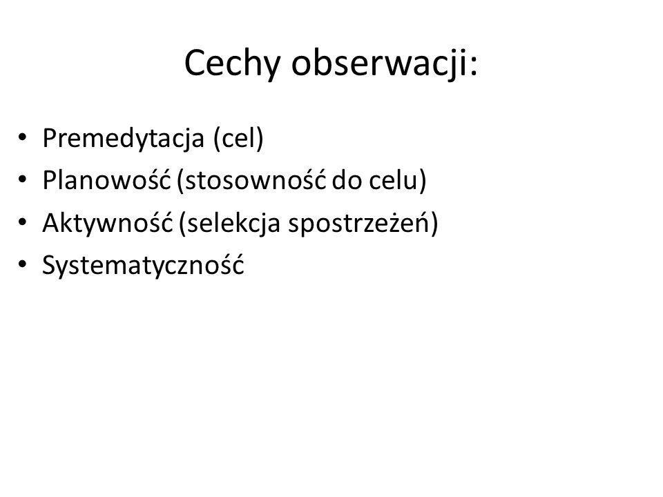 Cechy obserwacji: Premedytacja (cel) Planowość (stosowność do celu) Aktywność (selekcja spostrzeżeń) Systematyczność