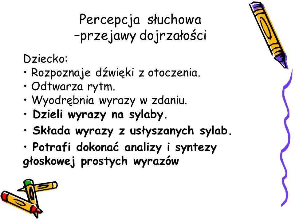 Percepcja słuchowa –przejawy dojrzałości Dziecko: Rozpoznaje dźwięki z otoczenia. Odtwarza rytm. Wyodrębnia wyrazy w zdaniu. Dzieli wyrazy na sylaby.