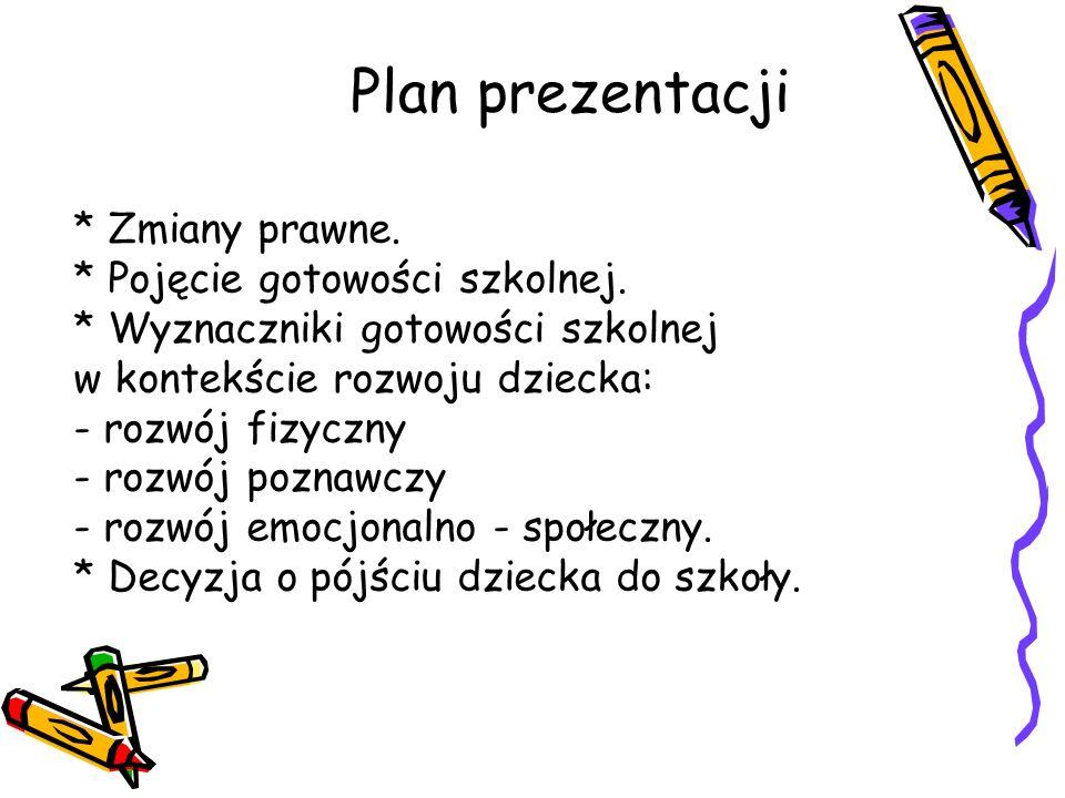Plan prezentacji * Zmiany prawne. * Pojęcie gotowości szkolnej. * Wyznaczniki gotowości szkolnej w kontekście rozwoju dziecka: - rozwój fizyczny - roz