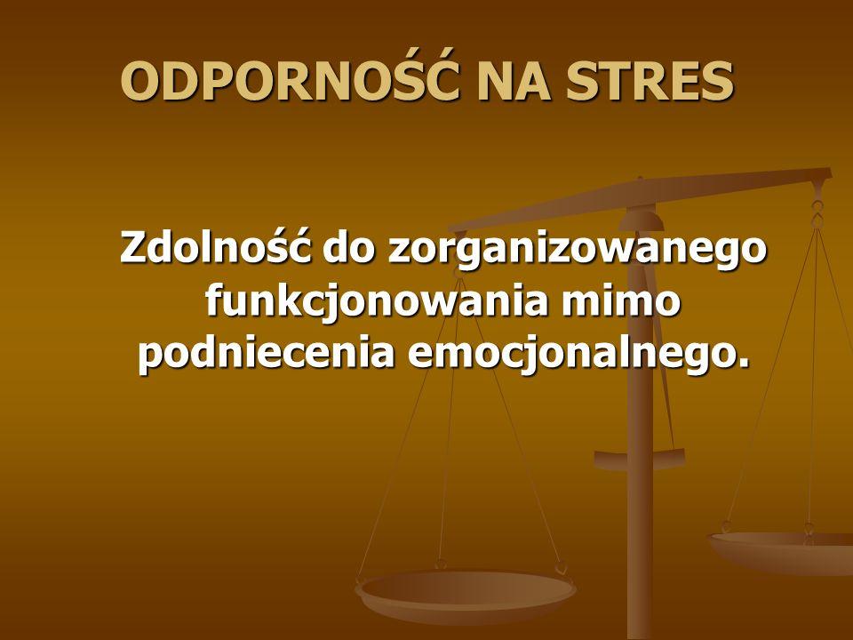 ODPORNOŚĆ NA STRES Zdolność do zorganizowanego funkcjonowania mimo podniecenia emocjonalnego.