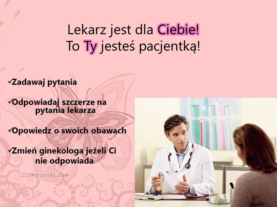Zadawaj pytania Odpowiadaj szczerze na pytania lekarza Opowiedz o swoich obawach Zmień ginekologa jeżeli Ci nie odpowiada